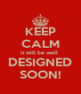 KEEP CALM it will be well  DESIGNED SOON! - Personalised Poster A4 size