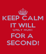KEEP CALM IT WILL ONLY HURT FOR A  SECOND! - Personalised Poster A4 size