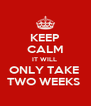 KEEP CALM IT WILL  ONLY TAKE  TWO WEEKS  - Personalised Poster A4 size