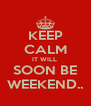 KEEP CALM IT WILL  SOON BE WEEKEND.. - Personalised Poster A4 size