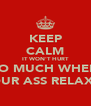 KEEP CALM IT WON'T HURT SO MUCH WHEN YOUR ASS RELAXES - Personalised Poster A4 size