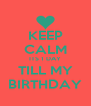 KEEP CALM ITS 1 DAY TILL MY BIRTHDAY - Personalised Poster A4 size