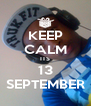 KEEP CALM ITS 13 SEPTEMBER - Personalised Poster A4 size