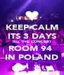 KEEP CALM ITS 3 DAYS TILL THE CONCERT ROOM 94  IN POLAND - Personalised Poster A4 size