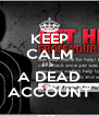 KEEP CALM ITS  A DEAD ACCOUNT - Personalised Poster A4 size