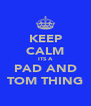 KEEP CALM ITS A PAD AND TOM THING - Personalised Poster A4 size