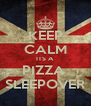 KEEP CALM ITS A  PIZZA  SLEEPOVER - Personalised Poster A4 size