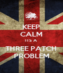 KEEP CALM ITS A THREE PATCH PROBLEM - Personalised Poster A4 size