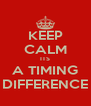 KEEP CALM ITS A TIMING DIFFERENCE - Personalised Poster A4 size