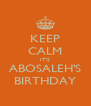 KEEP CALM IT'S ABOSALEH'S BIRTHDAY - Personalised Poster A4 size