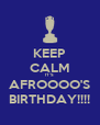 KEEP CALM IT'S AFROOOO'S BIRTHDAY!!!! - Personalised Poster A4 size