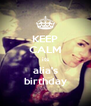 KEEP CALM its alia's birthday - Personalised Poster A4 size