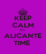 KEEP CALM ITS  ALICANTE TIME  - Personalised Poster A4 size