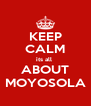 KEEP CALM its all  ABOUT MOYOSOLA - Personalised Poster A4 size