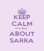 KEEP CALM ITS ALL  ABOUT SARRA - Personalised Poster A4 size