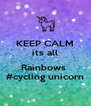 KEEP CALM its all  Rainbows  #cycling unicorn - Personalised Poster A4 size