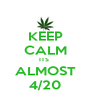 KEEP CALM ITS  ALMOST 4/20 - Personalised Poster A4 size