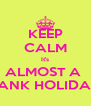 KEEP CALM It's ALMOST A  BANK HOLIDAY - Personalised Poster A4 size