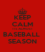 KEEP CALM ITS ALMOST BASEBALL  SEASON - Personalised Poster A4 size