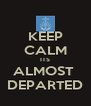 KEEP CALM ITS ALMOST  DEPARTED - Personalised Poster A4 size