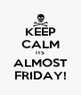 KEEP CALM ITS ALMOST FRIDAY! - Personalised Poster A4 size