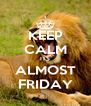 KEEP CALM ITS ALMOST FRIDAY - Personalised Poster A4 size