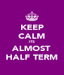 KEEP CALM ITS ALMOST HALF TERM - Personalised Poster A4 size