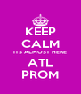 KEEP CALM ITS ALMOST HERE ATL PROM - Personalised Poster A4 size