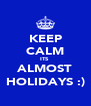 KEEP CALM ITS  ALMOST HOLIDAYS :) - Personalised Poster A4 size