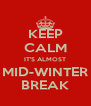 KEEP CALM IT'S ALMOST MID-WINTER BREAK - Personalised Poster A4 size