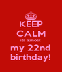 KEEP CALM its almost my 22nd birthday! - Personalised Poster A4 size