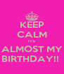 KEEP CALM ITS ALMOST MY BIRTHDAY!!  - Personalised Poster A4 size