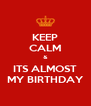 KEEP CALM & ITS ALMOST MY BIRTHDAY - Personalised Poster A4 size
