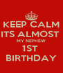 KEEP CALM ITS ALMOST  MY NEPHEW 1ST  BIRTHDAY - Personalised Poster A4 size