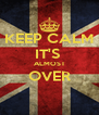 KEEP CALM IT'S  ALMOST OVER  - Personalised Poster A4 size