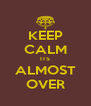 KEEP CALM ITS ALMOST OVER - Personalised Poster A4 size