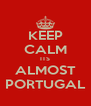 KEEP CALM ITS ALMOST PORTUGAL - Personalised Poster A4 size