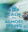 KEEP CALM IT'S ALMOST SPRING - Personalised Poster A4 size
