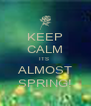 KEEP CALM ITS  ALMOST SPRING! - Personalised Poster A4 size