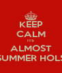 KEEP CALM ITS ALMOST SUMMER HOLS - Personalised Poster A4 size
