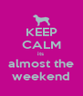 KEEP CALM its  almost the weekend - Personalised Poster A4 size
