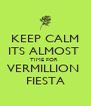 KEEP CALM ITS ALMOST  TIME FOR  VERMILLION  FIESTA - Personalised Poster A4 size