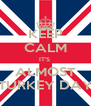 KEEP CALM IT'S  ALMOST TURKEY DAY - Personalised Poster A4 size