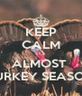 KEEP CALM ITS ALMOST  TURKEY SEASON - Personalised Poster A4 size