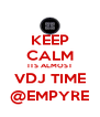 KEEP CALM ITS ALMOST VDJ TIME @EMPYRE - Personalised Poster A4 size
