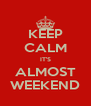 KEEP CALM IT'S ALMOST WEEKEND - Personalised Poster A4 size