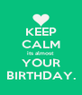 KEEP CALM its almost YOUR BIRTHDAY. - Personalised Poster A4 size