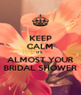 KEEP CALM ITS  ALMOST YOUR BRIDAL SHOWER - Personalised Poster A4 size