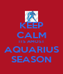 KEEP CALM ITS AMOST AQUARIUS SEASON - Personalised Poster A4 size
