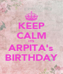 KEEP CALM ITS ARPITA's BIRTHDAY - Personalised Poster A4 size